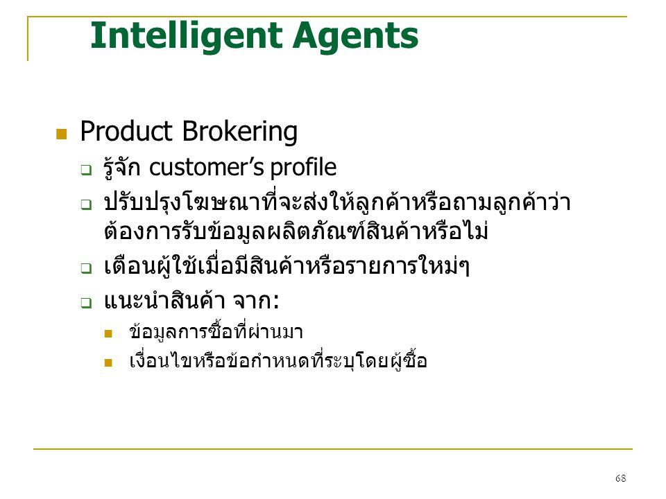68 Intelligent Agents Product Brokering  รู้จัก customer's profile  ปรับปรุงโฆษณาที่จะส่งให้ลูกค้าหรือถามลูกค้าว่า ต้องการรับข้อมูลผลิตภัณฑ์สินค้าหร