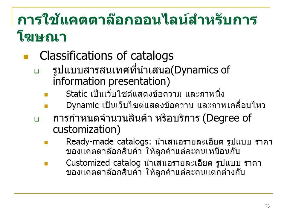 73 การใช้แคตตาล๊อกออนไลน์สำหรับการ โฆษณา Classifications of catalogs  รูปแบบสารสนเทศที่นำเสนอ(Dynamics of information presentation) Static เป็นเว็บไซ