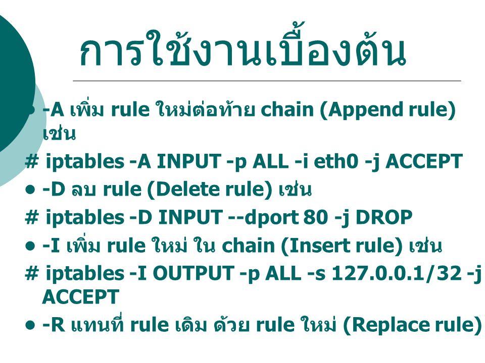 การใช้งานเบื้องต้น -A เพิ่ม rule ใหม่ต่อท้าย chain (Append rule) เช่น # iptables -A INPUT -p ALL -i eth0 -j ACCEPT -D ลบ rule (Delete rule) เช่น # ipt