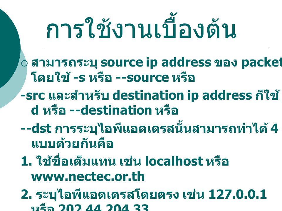 การใช้งานเบื้องต้น  สามารถระบุ source ip address ของ packet โดยใช้ -s หรือ --source หรือ -src และสำหรับ destination ip address ก็ใช้ - d หรือ --desti