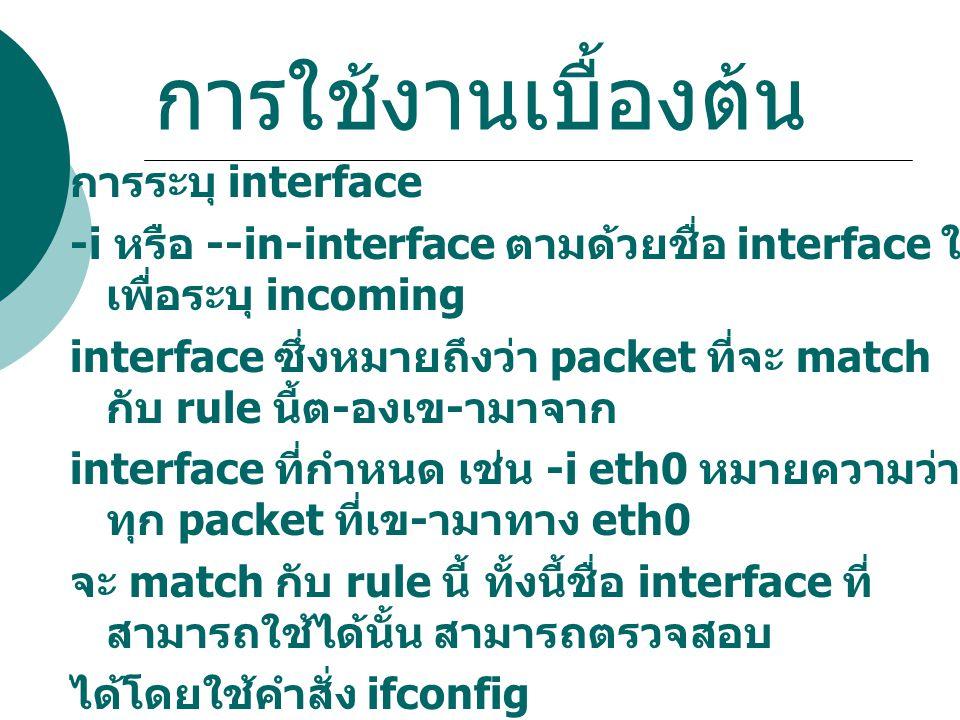 การใช้งานเบื้องต้น การระบุ interface -i หรือ --in-interface ตามด้วยชื่อ interface ใช้ เพื่อระบุ incoming interface ซึ่งหมายถึงว่า packet ที่จะ match ก