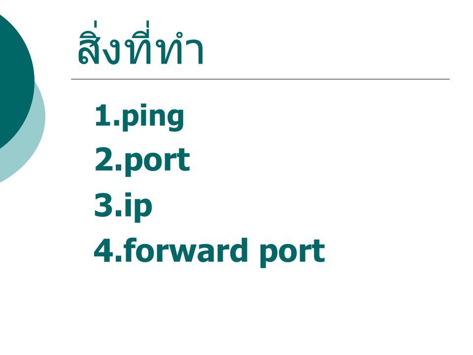 สิ่งที่ทำ 1.ping 2.port 3.ip 4.forward port