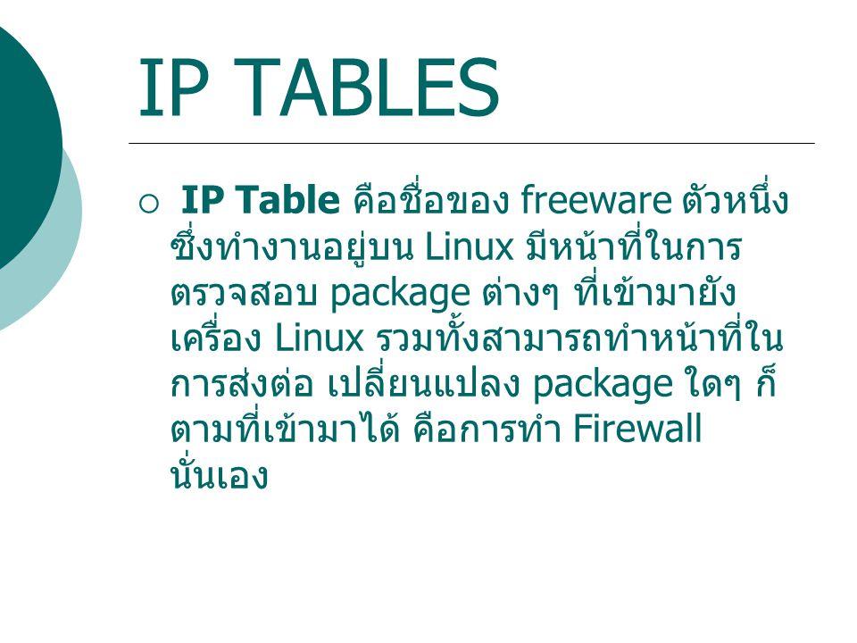 IP TABLES  IP Table คือชื่อของ freeware ตัวหนึ่ง ซึ่งทำงานอยู่บน Linux มีหน้าที่ในการ ตรวจสอบ package ต่างๆ ที่เข้ามายัง เครื่อง Linux รวมทั้งสามารถท