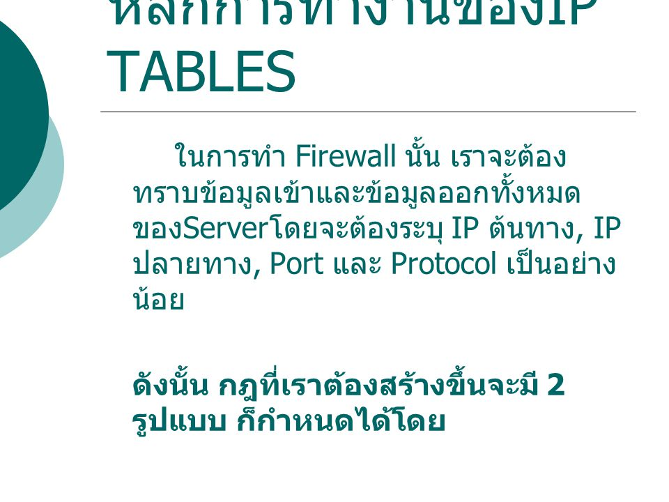 หลักการทำงานของ IP TABLES ในการทำ Firewall นั้น เราจะต้อง ทราบข้อมูลเข้าและข้อมูลออกทั้งหมด ของ Server โดยจะต้องระบุ IP ต้นทาง, IP ปลายทาง, Port และ P