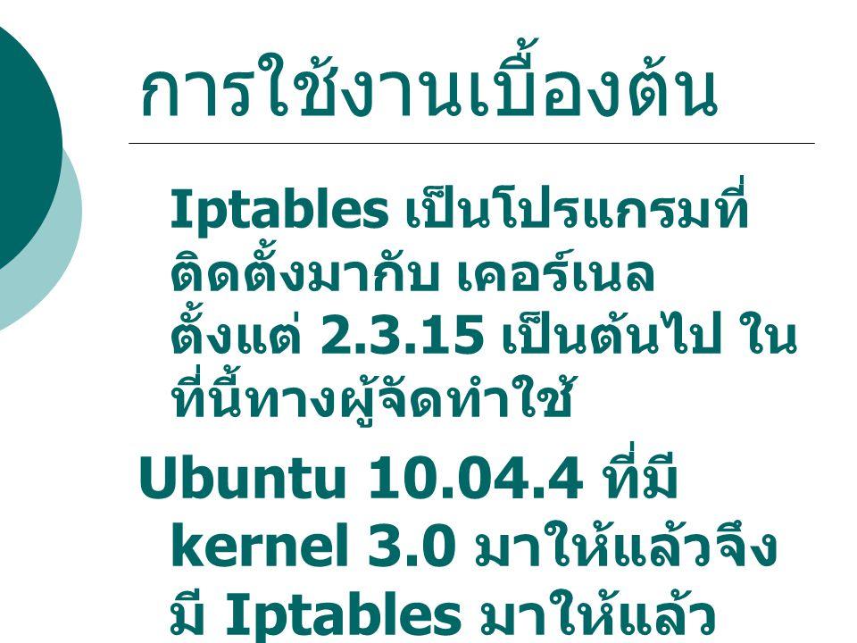 การใช้งานเบื้องต้น Iptables เป็นโปรแกรมที่ ติดตั้งมากับ เคอร์เนล ตั้งแต่ 2.3.15 เป็นต้นไป ใน ที่นี้ทางผู้จัดทำใช้ Ubuntu 10.04.4 ที่มี kernel 3.0 มาให