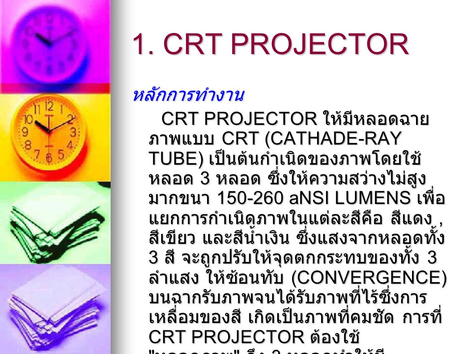 1. CRT PROJECTOR หลักการทำงาน CRT PROJECTOR ให้มีหลอดฉาย ภาพแบบ CRT (CATHADE-RAY TUBE) เป็นต้นกำเนิดของภาพโดยใช้ หลอด 3 หลอด ซึ่งให้ความสว่างไม่สูง มา