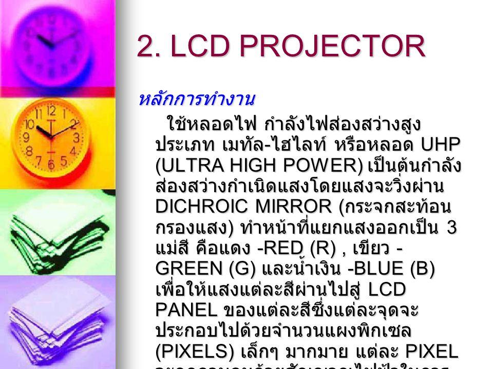 2. LCD PROJECTOR หลักการทำงาน ใช้หลอดไฟ กำลังไฟส่องสว่างสูง ประเภท เมทัล - ไฮไลท์ หรือหลอด UHP (ULTRA HIGH POWER) เป็นต้นกำลัง ส่องสว่างกำเนิดแสงโดยแส