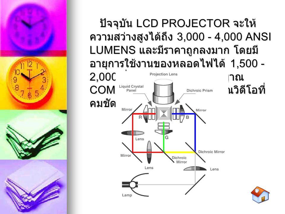 ปัจจุบัน LCD PROJECTOR จะให้ ความสว่างสูงได้ถึง 3,000 - 4,000 ANSI LUMENS และมีราคาถูกลงมาก โดยมี อายุการใช้งานของหลอดไฟได้ 1,500 - 2,000 ชั่วโมง ให้ภ