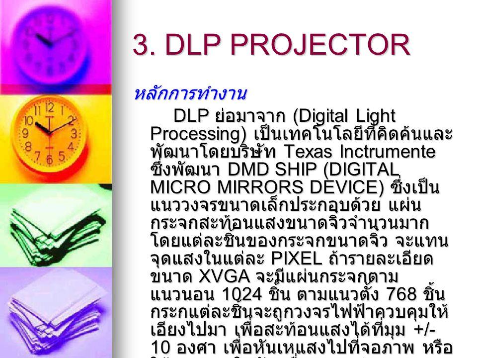 3. DLP PROJECTOR หลักการทำงาน DLP ย่อมาจาก (Digital Light Processing) เป็นเทคโนโลยีที่คิดค้นและ พัฒนาโดยบริษัท Texas Inctrumente ซึ่งพัฒนา DMD SHIP (D