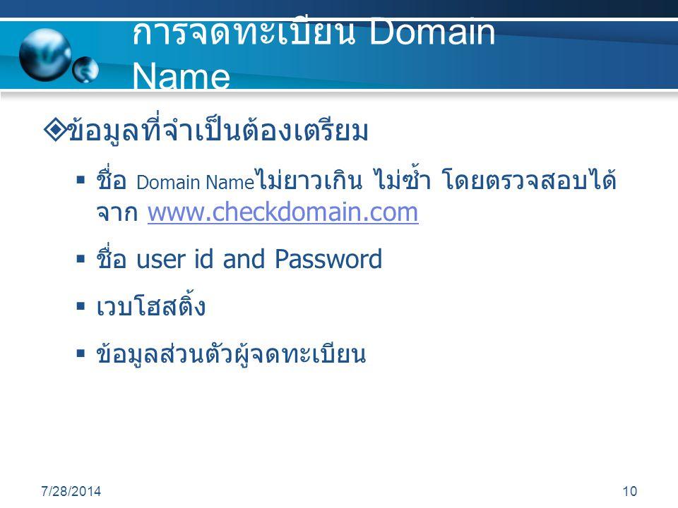 7/28/201410 การจดทะเบียน Domain Name  ข้อมูลที่จำเป็นต้องเตรียม  ชื่อ Domain Name ไม่ยาวเกิน ไม่ซ้ำ โดยตรวจสอบได้ จาก www.checkdomain.comwww.checkdomain.com  ชื่อ user id and Password  เวบโฮสติ้ง  ข้อมูลส่วนตัวผู้จดทะเบียน
