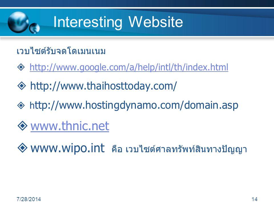 7/28/201414 Interesting Website เวบไซต์รับจดโดเมนเนม  http://www.google.com/a/help/intl/th/index.htmlhttp://www.google.com/a/help/intl/th/index.html  http://www.thaihosttoday.com/  h ttp://www.hostingdynamo.com/domain.asp  www.thnic.netwww.thnic.net  www.wipo.int คือ เวบไซต์ศาลทรัพท์สินทางปัญญา