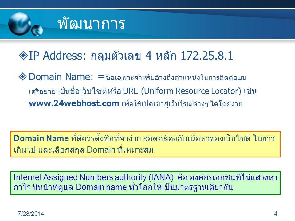 4 พัฒนาการ  IP Address: กลุ่มตัวเลข 4 หลัก 172.25.8.1  Domain Name: = ชื่อเฉพาะสำหรับอ้างถึงตำแหน่งในการติดต่อบน เครือข่าย เป็น ชื่อเว็บไซต์หรือ URL (Uniform Resource Locator) เช่น www.24webhost.com เพื่อใช้เปิดเข้าสู่เว็บไซต์ต่างๆ ได้โดยง่าย Internet Assigned Numbers authority (IANA) คือ องค์กรเอกชนที่ไม่แสวงหา กำไร มีหน้าที่ดูแล Domain name ทั่วโลกให้เป็นมาตรฐานเดียวกัน Domain Name ที่ดีควรตั้งชื่อที่จำง่าย สอดคล้องกับเนื้อหาของเว็บไซต์ ไม่ยาว เกินไป และเลือกสกุล Domain ที่เหมาะสม
