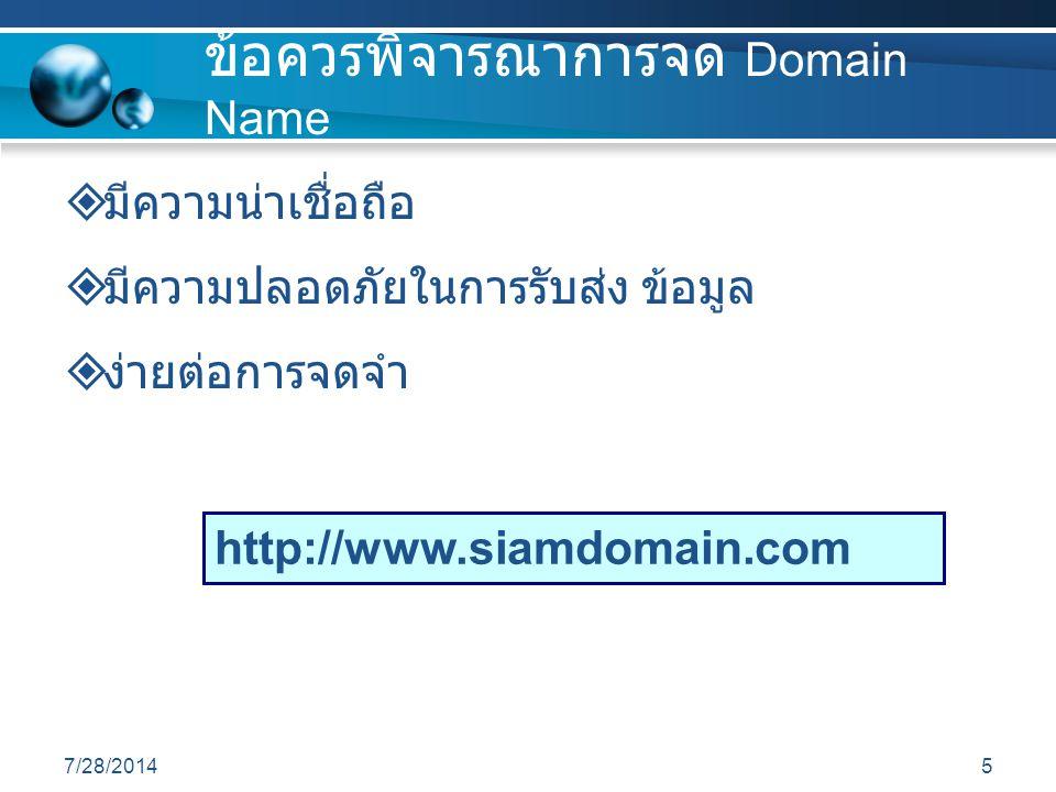7/28/20145 ข้อควรพิจารณาการจด Domain Name  มีความน่าเชื่อถือ  มีความปลอดภัยในการรับส่ง ข้อมูล  ง่ายต่อการจดจำ http://www.siamdomain.com