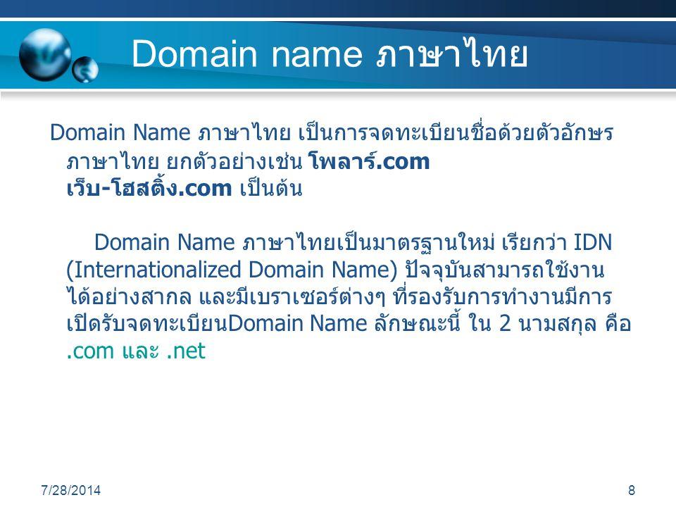 7/28/20148 Domain name ภาษาไทย Domain Name ภาษาไทย เป็นการจดทะเบียนชื่อด้วยตัวอักษร ภาษาไทย ยกตัวอย่างเช่น โพลาร์.com เว็บ-โฮสติ้ง.com เป็นต้น Domain Name ภาษาไทยเป็นมาตรฐานใหม่ เรียกว่า IDN (Internationalized Domain Name) ปัจจุบันสามารถใช้งาน ได้อย่างสากล และมีเบราเซอร์ต่างๆ ที่รองรับการทำงานมีการ เปิดรับจดทะเบียนDomain Name ลักษณะนี้ ใน 2 นามสกุล คือ.com และ.net