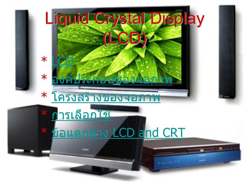 LCD LCD ย่อมาจาก Liquid Crystal Display ซึ่งเป็นจอแสดงผล แบบ (Digital ) โดยภาพที่ปรากฏขึ้นเกิดจากแสงที่ถูกปล่อย ออกมาจากหลอดไฟด้านหลังของจอภาพ (Black Light) ผ่าน ชั้นกรองแสง (Polarized filter) แล้ววิ่งไปยัง คริสตัลเหลวที่ เรียงตัวด้วยกัน 3 เซลล์คือ แสงสีแดง แสงสีเขียวและแสงสีนํ้า เงิน กลายเป็นพิกเซล (Pixel) ที่สว่างสดใสเกิดขึ้น จอผลึกเหลว LCD (Liquid Crystal Display) เป็นจอภาพที่ไม่มีหลอดภาพ หรือปืนอิเล็กตรอนสำหรับกวาดหน้าจอ
