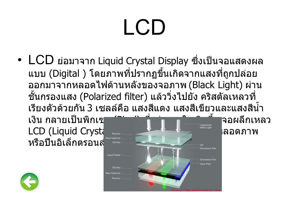 องค์ประกอบของจอภาพ องค์ประกอบของจอภาพ เริ่มจากแหล่งกำเนิดแสง back light บนแผ่นโพลารอยด์ด้านหลังชั้นของ Twisted- Nematic (TN) LCD จะมีการหุ้มด้วยแผ่นแก้วหรือกระจกทั้ง 2 ด้าน ใช้แผ่นโพลารอยด์ด้านหน้าผนวกกับชั้นนอกสุดเป็นแผ่น กันการสะท้อนแสง การทำงานจริงๆนั้นผลึกเหลวที่หยอดเอาไว้ ระหว่างช่องกระจกจะถูกกระตุ้นด้วย ไฟฟ้า ทำให้โมเลกุลของ ลิควิดคริสตัลในส่วนของจุดภาพ พิกเซล (pixel) นั้นหมุนเป็นมุม 90 องศา เพื่อให้เกิดได้ทั้งจุดสว่าง และจุดมืด หากเรากล่าวว่า เทคนิคของ LCD คือการบิดตัวโมเลกุล แล้วเอาเงาของมันมาใช้ งานก็ถือว่าถูกต้องอย่างที่สุด ขนาดจอ LCD มีตั้งแต่ 10 นิ้วไป จนถึง 60 นิ้วนับว่ามีการใช้งานกว้างขวางมาก
