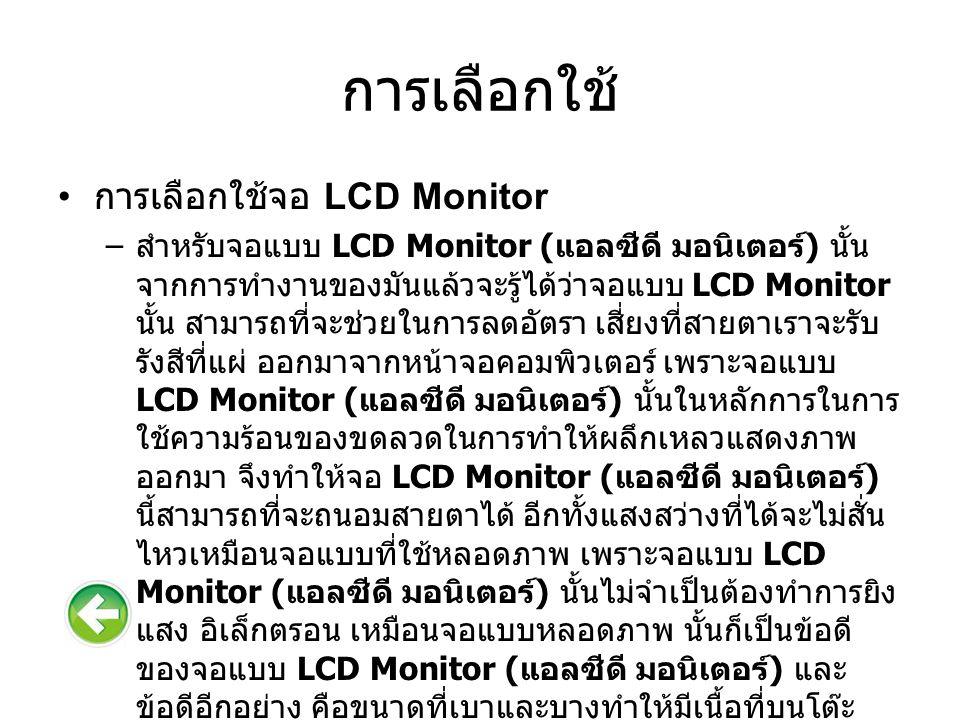 การเลือกใช้ การเลือกใช้จอ LCD Monitor – สำหรับจอแบบ LCD Monitor ( แอลซีดี มอนิเตอร์ ) นั้น จากการทำงานของมันแล้วจะรู้ได้ว่าจอแบบ LCD Monitor นั้น สามารถที่จะช่วยในการลดอัตรา เสี่ยงที่สายตาเราจะรับ รังสีที่แผ่ ออกมาจากหน้าจอคอมพิวเตอร์ เพราะจอแบบ LCD Monitor ( แอลซีดี มอนิเตอร์ ) นั้นในหลักการในการ ใช้ความร้อนของขดลวดในการทำให้ผลึกเหลวแสดงภาพ ออกมา จึงทำให้จอ LCD Monitor ( แอลซีดี มอนิเตอร์ ) นี้สามารถที่จะถนอมสายตาได้ อีกทั้งแสงสว่างที่ได้จะไม่สั่น ไหวเหมือนจอแบบที่ใช้หลอดภาพ เพราะจอแบบ LCD Monitor ( แอลซีดี มอนิเตอร์ ) นั้นไม่จำเป็นต้องทำการยิง แสง อิเล็กตรอน เหมือนจอแบบหลอดภาพ นั้นก็เป็นข้อดี ของจอแบบ LCD Monitor ( แอลซีดี มอนิเตอร์ ) และ ข้อดีอีกอย่าง คือขนาดที่เบาและบางทำให้มีเนื้อที่บนโต๊ะ ทำงานเพิ่มขึ้น อีกทั้งยังใช้พลังงานไฟฟ้า น้อยกว่าทำให้ สามารถประหยัดไฟฟ้าไปได้มาก