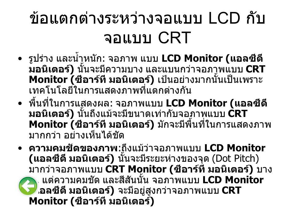 ข้อแตกต่างระหว่างจอแบบ LCD กับ จอแบบ CRT รูปร่าง และน้ำหนัก : จอภาพ แบบ LCD Monitor ( แอลซีดี มอนิเตอร์ ) นั้นจะมีความบาง และแบนกว่าจอภาพแบบ CRT Monitor ( ซีอาร์ที มอนิเตอร์ ) เป้นอย่างมากนั้นเป็นเพราะ เทคโนโลยีในการแสดงภาพที่แตกต่างกัน พื้นที่ในการแสดงผล : จอภาพแบบ LCD Monitor ( แอลซีดี มอนิเตอร์ ) นั้นถึงแม้จะมีขนาดเท่ากับจอภาพแบบ CRT Monitor ( ซีอาร์ที มอนิเตอร์ ) มักจะมีพื้นที่ในการแสดงภาพ มากกว่า อย่างเห็นได้ชัด ความคมชัดของภาพ : ถึงแม้ว่าจอภาพแบบ LCD Monitor ( แอลซีดี มอนิเตอร์ ) นั้นจะมีระยะห่างของจุด (Dot Pitch) มากว่าจอภาพแบบ CRT Monitor ( ซีอาร์ที มอนิเตอร์ ) บาง รุ่น แต่ความคมชัด และสีสันนั้น จอภาพแบบ LCD Monitor ( แอลซีดี มอนิเตอร์ ) จะมีอยู่สูงกว่าจอภาพแบบ CRT Monitor ( ซีอาร์ที มอนิเตอร์ )