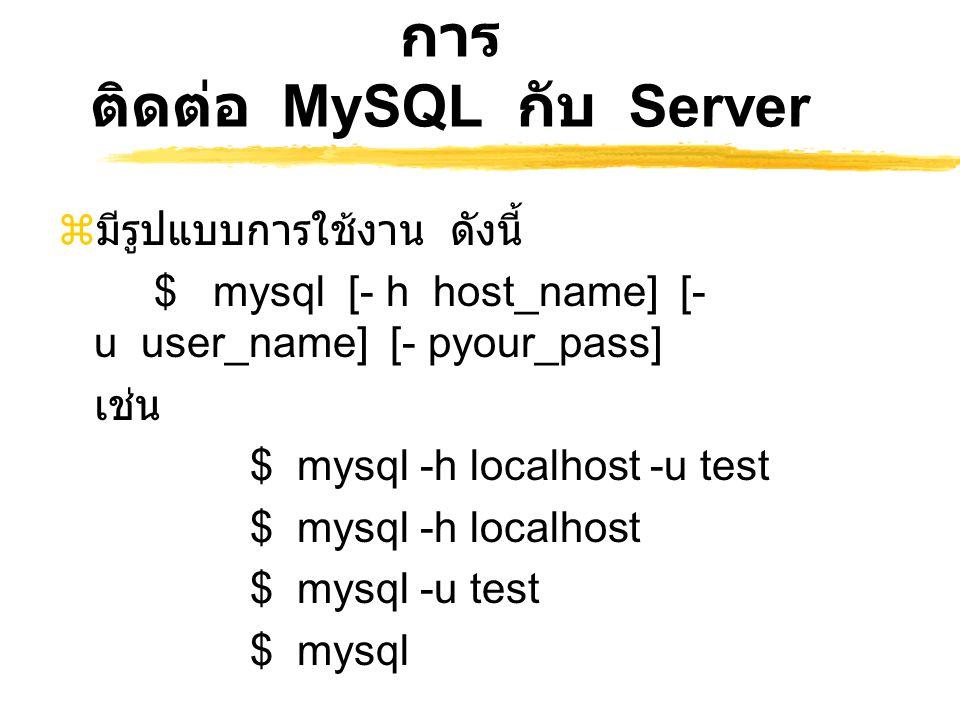 การ ติดต่อ MySQL กับ Server  มีรูปแบบการใช้งาน ดังนี้ $ mysql [- h host_name] [- u user_name] [- pyour_pass] เช่น $ mysql -h localhost -u test $ mysq