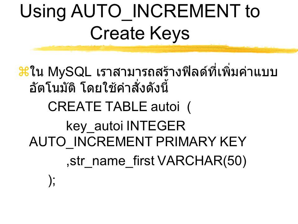 Using AUTO_INCREMENT to Create Keys  ใน MySQL เราสามารถสร้างฟิลด์ที่เพิ่มค่าแบบ อัตโนมัติ โดยใช้คำสั่งดังนี้ CREATE TABLE autoi ( key_autoi INTEGER A