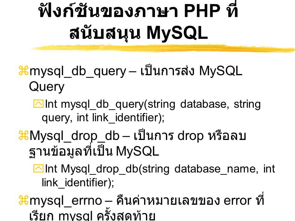 ฟังก์ชันของภาษา PHP ที่ สนับสนุน MySQL  mysql_db_query – เป็นการส่ง MySQL Query  Int mysql_db_query(string database, string query, int link_identifi