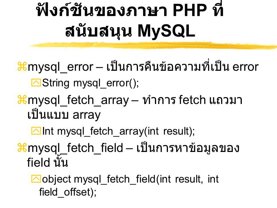 ฟังก์ชันของภาษา PHP ที่ สนับสนุน MySQL  mysql_error – เป็นการคืนข้อความที่เป็น error  String mysql_error();  mysql_fetch_array – ทำการ fetch แถวมา