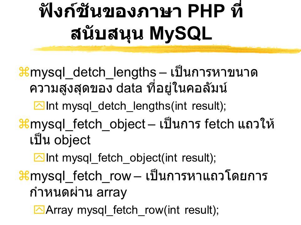 ฟังก์ชันของภาษา PHP ที่ สนับสนุน MySQL  mysql_detch_lengths – เป็นการหาขนาด ความสูงสุดของ data ที่อยู่ในคอลัมน์  Int mysql_detch_lengths(int result)
