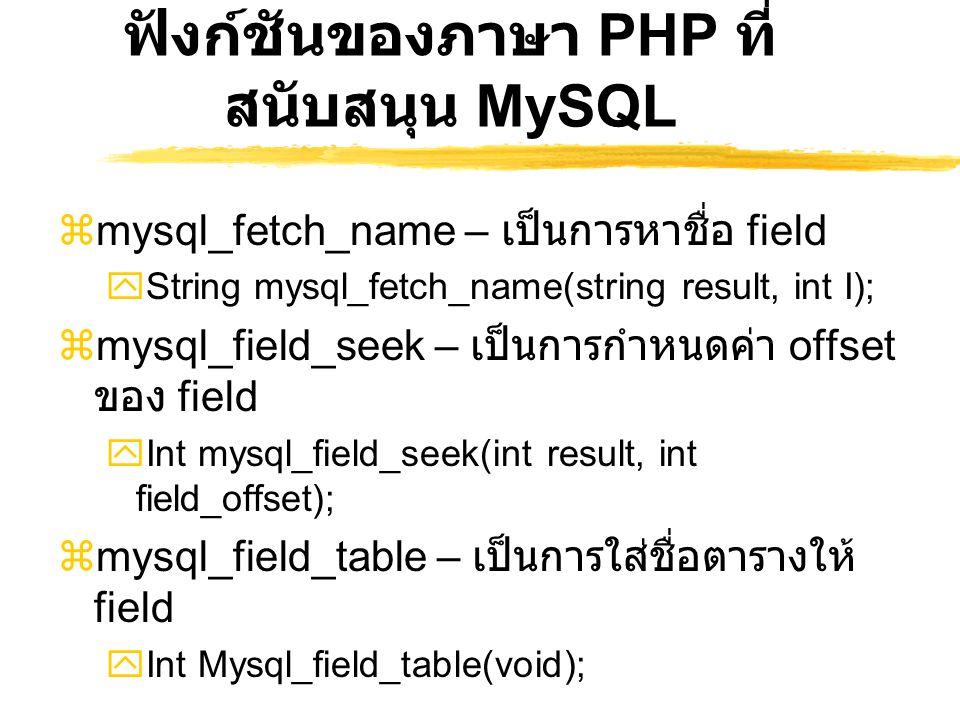 ฟังก์ชันของภาษา PHP ที่ สนับสนุน MySQL  mysql_fetch_name – เป็นการหาชื่อ field  String mysql_fetch_name(string result, int I);  mysql_field_seek –