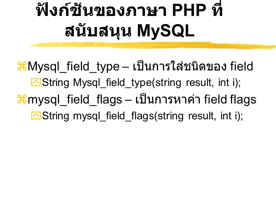 ฟังก์ชันของภาษา PHP ที่ สนับสนุน MySQL  Mysql_field_type – เป็นการใส่ชนิดของ field  String Mysql_field_type(string result, int i);  mysql_field_fla