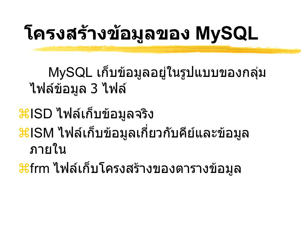โครงสร้างข้อมูลของ MySQL MySQL เก็บข้อมูลอยู่ในรูปแบบของกลุ่ม ไฟล์ข้อมูล 3 ไฟล์  ISD ไฟล์เก็บข้อมูลจริง  ISM ไฟล์เก็บข้อมูลเกี่ยวกับคีย์และข้อมูล ภา