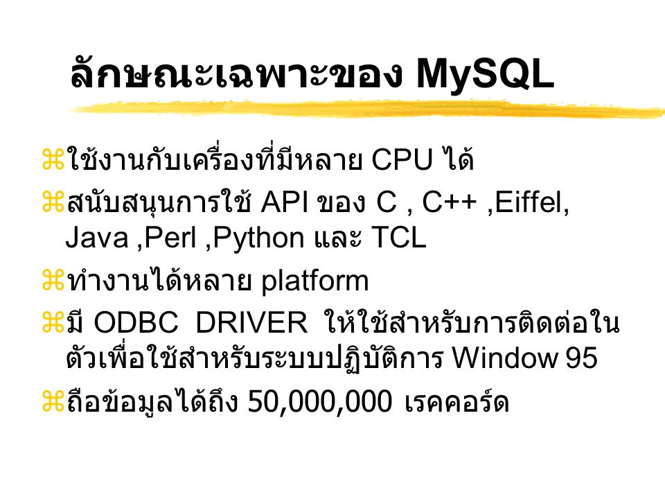 ลักษณะเฉพาะของ MySQL  ใช้งานกับเครื่องที่มีหลาย CPU ได้  สนับสนุนการใช้ API ของ C, C++,Eiffel, Java,Perl,Python และ TCL  ทำงานได้หลาย platform  มี