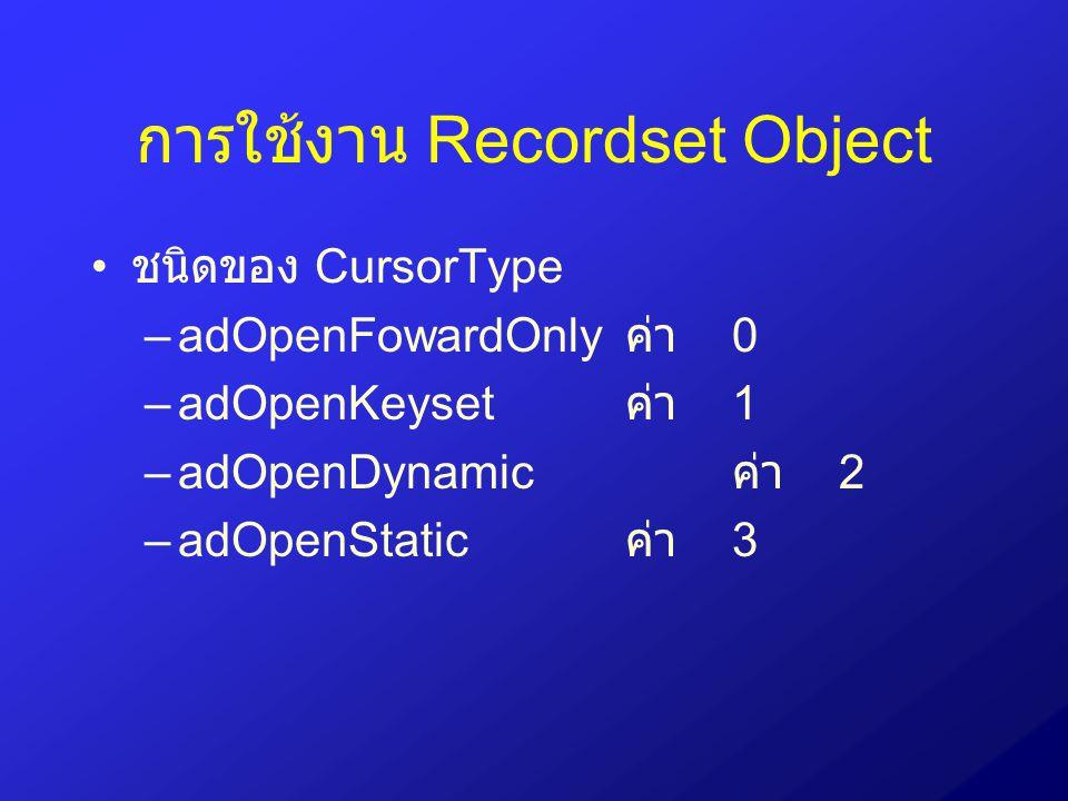 การใช้งาน Recordset Object ชนิดของ CursorType –adOpenFowardOnly ค่า 0 –adOpenKeyset ค่า 1 –adOpenDynamic ค่า 2 –adOpenStatic ค่า 3