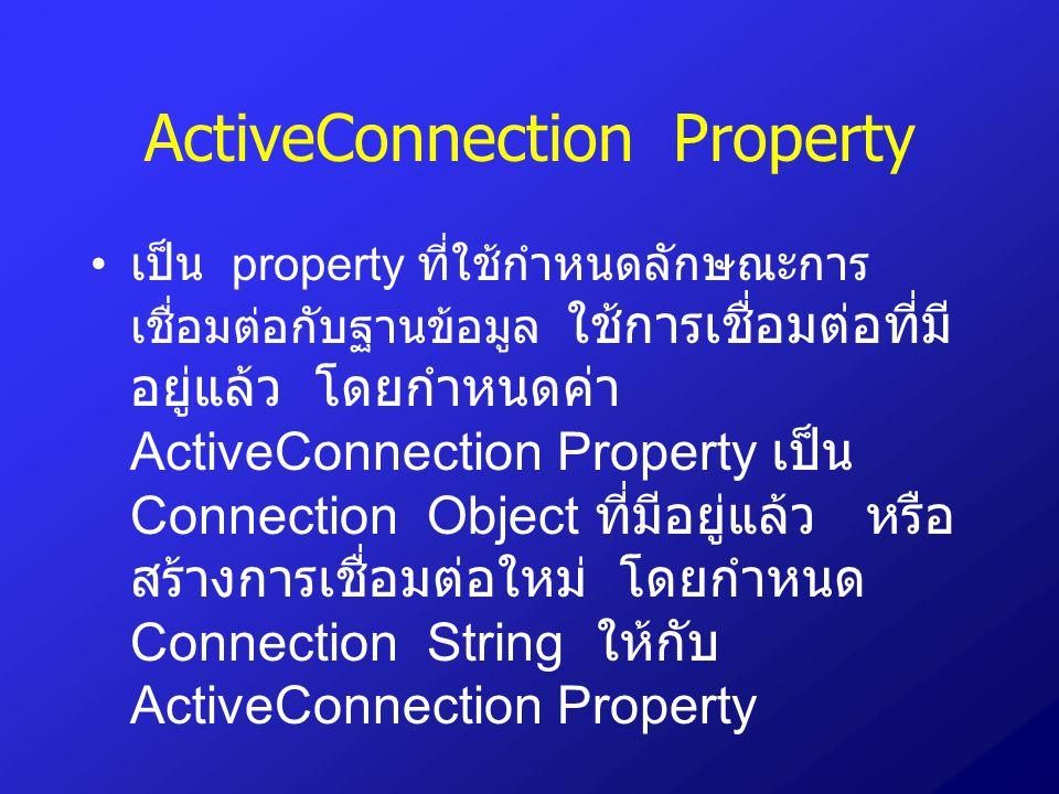 ActiveConnection Property เป็น property ที่ใช้กำหนดลักษณะการ เชื่อมต่อกับฐานข้อมูล ใช้การเชื่อมต่อที่มี อยู่แล้ว โดยกำหนดค่า ActiveConnection Property