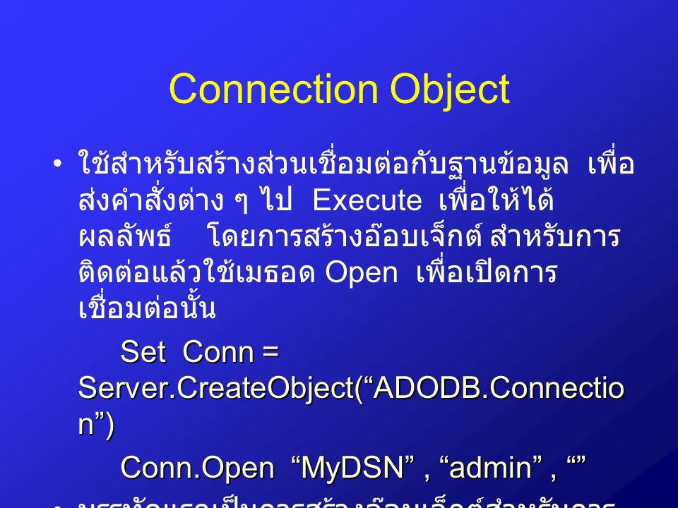 Connection Object ใช้สำหรับสร้างส่วนเชื่อมต่อกับฐานข้อมูล เพื่อ ส่งคำสั่งต่าง ๆ ไป Execute เพื่อให้ได้ ผลลัพธ์ โดยการสร้างอ๊อบเจ็กต์ สำหรับการ ติดต่อแ