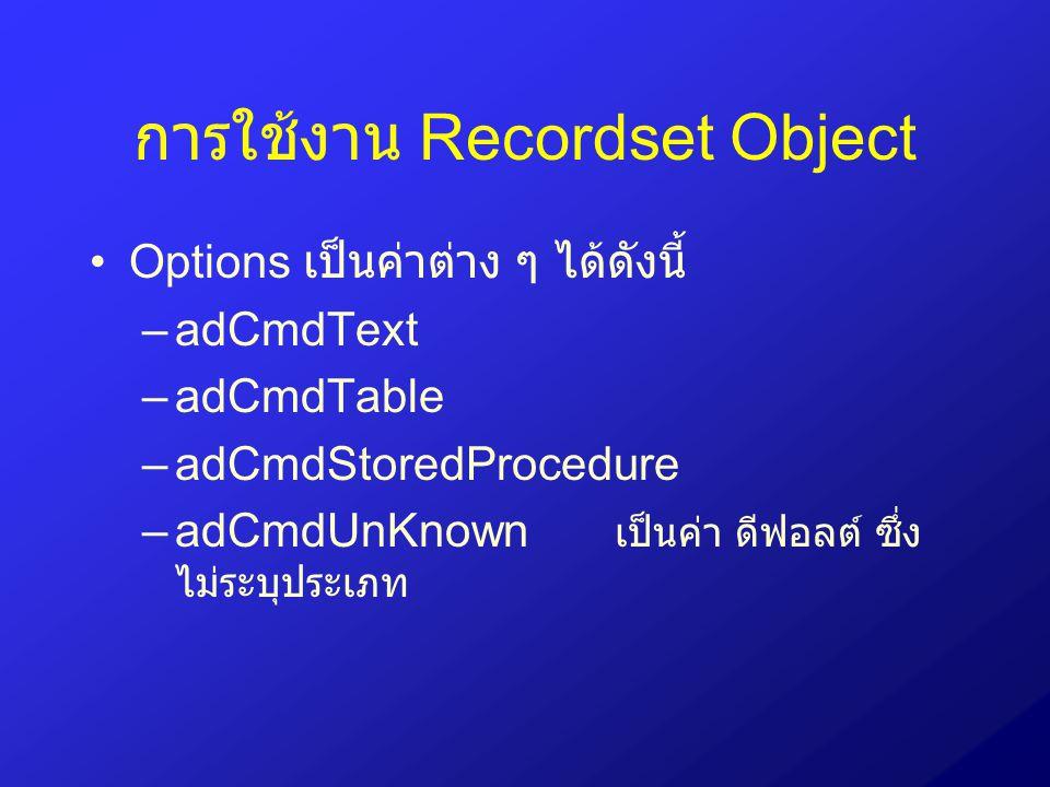 การใช้งาน Recordset Object Options เป็นค่าต่าง ๆ ได้ดังนี้ –adCmdText –adCmdTable –adCmdStoredProcedure –adCmdUnKnown เป็นค่า ดีฟอลต์ ซึ่ง ไม่ระบุประเ