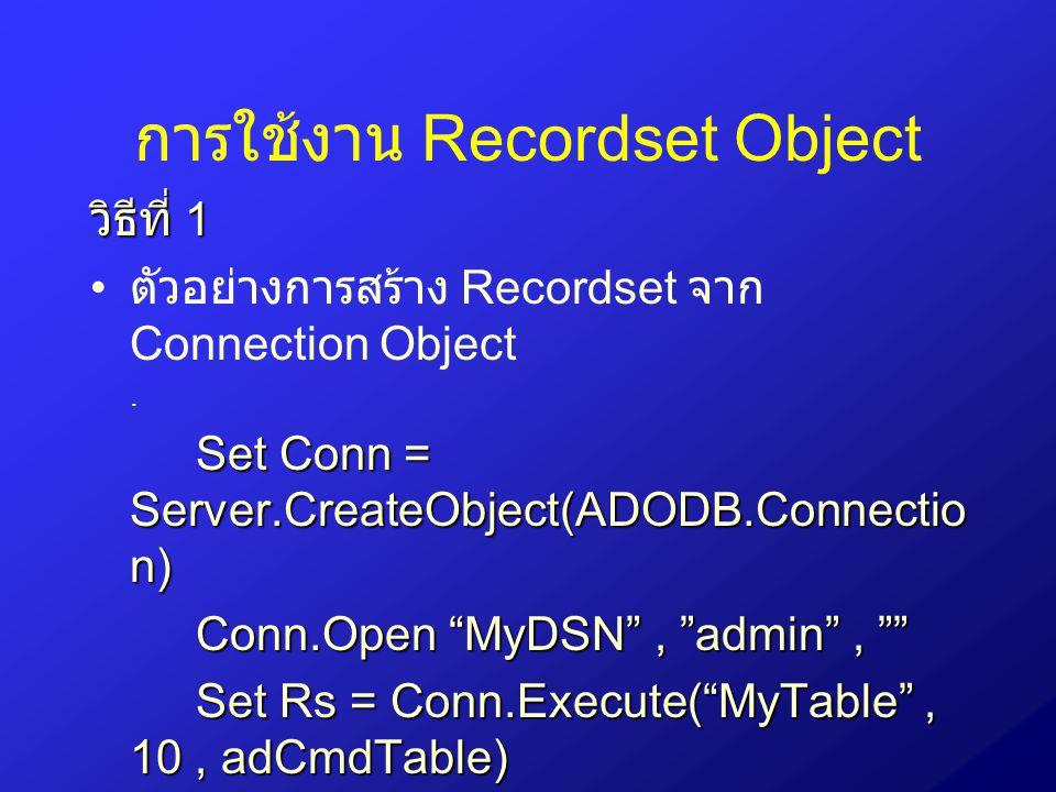 การใช้งาน Recordset Object วิธีที่ 2 Set Conn = Server.CreateObject(ADODB.Connectio n) ตัวอย่างการสร้าง Recordset จาก Connection Object Set Conn = Server.CreateObject(ADODB.Connectio n) Conn.Open MyDSN , admin , Set Rs = Server.Create Connection(ADODB.Recordset) Rs.Source = MyTable Rs.ActiveConnection= Conn Rs.Open