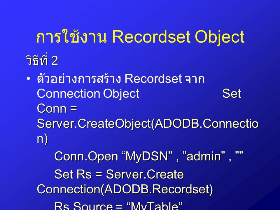 การใช้งาน Recordset Object วิธีที่ 2 Set Conn = Server.CreateObject(ADODB.Connectio n) ตัวอย่างการสร้าง Recordset จาก Connection Object Set Conn = Server.CreateObject(ADODB.Connectio n) Conn.Open MyDSN , admin , Set Rs = Server.Create Connection(ADODB.Recordset) Rs.Source = MyTable Rs.ActiveConnection= Conn Rs.Open