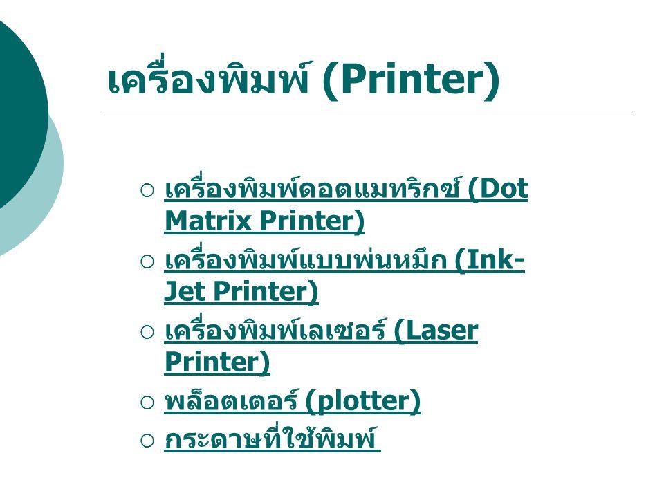 เครื่องพิมพ์ดอตแมทริกซ์ (Dot Matrix Printer) เครื่องพิมพ์ดอตแมทริกซ์นี้ใช้หลักการ สร้างจุด ลงบน กระดาษโดยตรง หัวพิมพ์ ของเครื่องพิมพ์ มีลักษณะเป็นหัวเข็ม (pin) เมื่อต้องการพิมพ์สิ่งใดลงบน กระดาษ หัวเข็มที่อยู่ในตำแหน่งที่ ประกอบกันเป็น ข้อมูลดังกล่าวจะยื่นลำ หน้าหัวเข็มอื่น เพื่อไปกระแทกผ่านผ้า หมึก ลงบนกระดาษ ก็จะทำให้เกิดจุด ความคมชัดของข้อมูลบน กระดาษขึ้นอยู่ กับจำนวนจุด ถ้าจำนวนจุดยิ่งมากข้อมูลที่ พิมพ์ลงบนกระดาษก็ยิ่งคมชัดมากขึ้น เครื่องพิมพ์ดอตแมทริกซ์ เหมาะสำหรับ งานที่พิมพ์แบบฟอร์มที่ต้องการซ้อนแผ่น ก๊อปปี้ หลาย ๆ ชั้น เครื่องพิมพ์ชนิดนี้ ใช้ กระดาษต่อเนื่องในการพิมพ์ เครื่องพิมพ์ ชนิดนี้จะยัง คงมีใช้อยู่ตามองค์กรราชการ