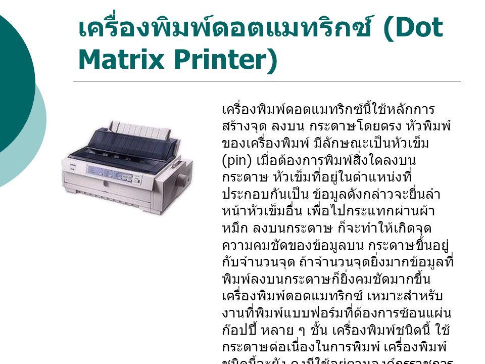 เครื่องพิมพ์แบบพ่นหมึก (Ink- Jet Printer) เครื่องพิมพ์พ่นหมึก สามารถพิมพ์ ตัวอักษรที่มีรูปแบบ และขนาดที่แตกต่าง กันมาก ๆ รวมไปถึง พิมพ์งานกราฟิกที่ ให้ผลลัพธ์ คมชัดกว่าเครื่องพิมพ์ดอต แมทริกซ์ เทคโนโลยีที่เครื่องพิมพ์พ่น เป็น การพ่นหมึกหยดเล็ก ๆ ไปที่กระดาษ หยดหมึกจะมีขนาดเล็กมาก แต่ละจุดจะ อยู่ในตำแหน่งที่เมื่อประกอบกันแล้วจะ เป็นตัวอักษร หรือรูปภาพตามความ ต้องการ การพิมพ์แบบนี้จะพิมพ์แบบซ้อน แผ่นก๊อปปี้ไม่ได้ แต่มีความสามารถพิมพ์ ได้รวดเร็วและเสียงไม่ดัง มีหน่วยวัด ความเร็วเป็นในการพิมพ์เป็นหน้าต่อนาที PPM (Page Per Minute) ความสามารถ ของเครื่องพิมพ์ประเภทนี้ถูกพัฒนามาให้ มีประสิทธ์ขึ้นเลื่อยๆ นั้นขึ้นอยู่กับการใช้ งาน แต่ต้องมีกระดาษที่ใช้พิมพ์เป็น ปัจจัยด้วยเช่นกัน ณ ปัจจุบัน (2545) ความสามารถของเครื่องพิมพ์น้ นสูงสุดถึง 4800x1200 dpi (Dot per inch)