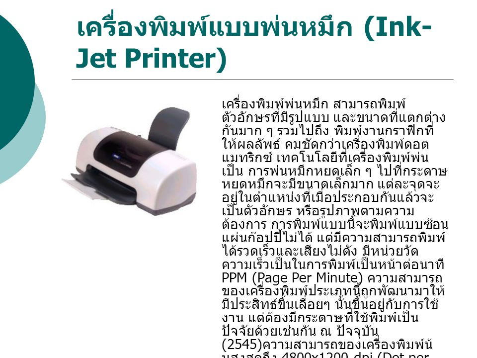 เครื่องพิมพ์แบบพ่นหมึก (Ink- Jet Printer) เครื่องพิมพ์พ่นหมึก สามารถพิมพ์ ตัวอักษรที่มีรูปแบบ และขนาดที่แตกต่าง กันมาก ๆ รวมไปถึง พิมพ์งานกราฟิกที่ ให