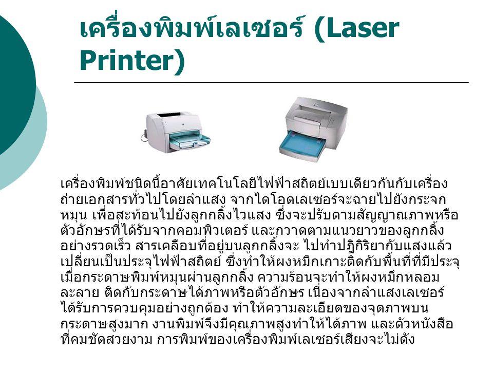 เครื่องพิมพ์เลเซอร์ (Laser Printer) เครื่องพิมพ์ชนิดนี้อาศัยเทคโนโลยีไฟฟ้าสถิตย์เบบเดียวกันกับเครื่อง ถ่ายเอกสารทั่วไปโดยลำแสง จากไดโอดเลเซอร์จะฉายไปย