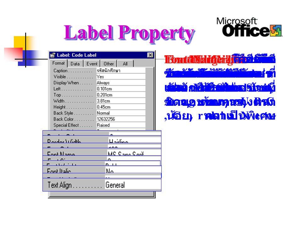 Label Property Border Color Border Color คือสี ขอบของ Label ที่ ต้องการ Border Width Border Width คือ ขนาดของเส้นขอบ ของ Label ที่ ต้องการ Fore Color Fore Color คือสีของ ตัวหนังสือ Font Size Font Size คือขนาด ของตัวอักษร Font Weight Font Weight คือ ความเข้มของ ตัวอักษร เช่น แบบ บาง, แบบหนา, หนา น้อย, หนาเป็นพิเศษ Font Italic Font Italic คือ ตัวอักษรแบบเอียง หรือธรรมดา Font Underline Font Underline คือ ขีดเส้นใต้ตัวอักษร หรือไม่ Text Align Text Align คือการ วางตำแหน่งตัวอักษร เช่น ชิดขอบซ้าย, ชิดขอบขวา, วางตรง กลาง Font Name Font Name คือชนิด ของตัวอักษร เช่น แบบ MS Sans Serif, AngsanaUPC,CordiaNew