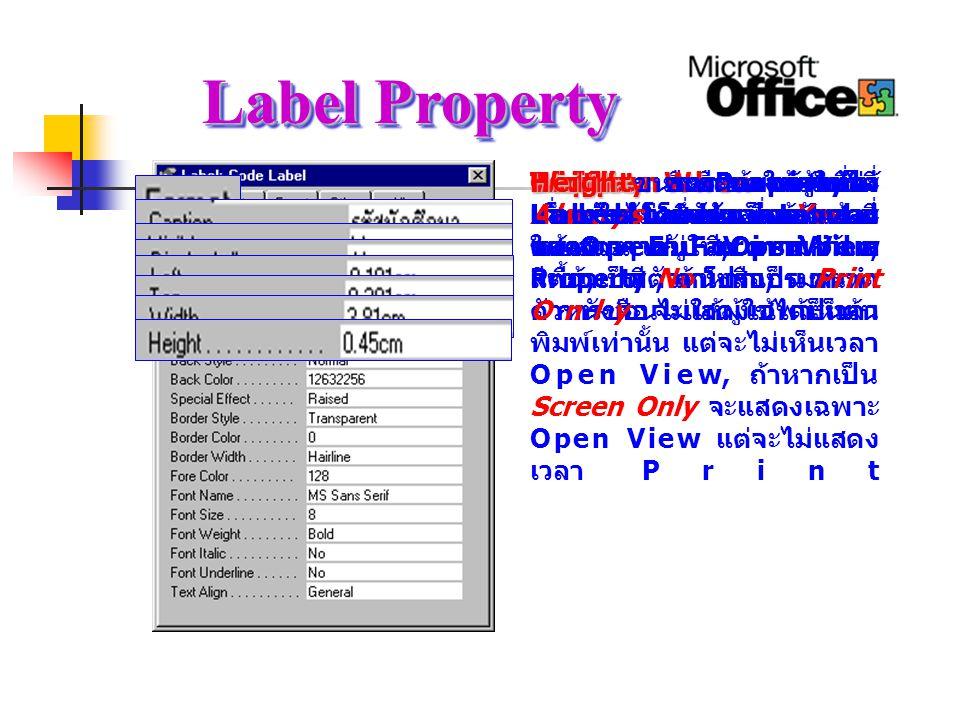 Label Property Format Format คือ Property ที่ เกี่ยวกับลักษณะของ Label ที่ จะแสดง เช่น สี, ความกว้าง, สีพื้น, สีตัวหนังสือ, ขนาด ตัวหนังสือ เป็นต้น Caption Caption คือข้อความที่จะ แสดงใน Label เพื่อจะแสดง ใน Open Form View Visible Visible จะแสดงให้ผู้ใช้ได้ เห็นหรือไม่ ซึ่งถ้าเป็น Yes จะ แสดงเวลาอยู่ใน Open View แต่ถ้าเป็น No โปรแกรมจะทำ การซ่อนไม่ให้ผู้ใช้ได้เห็น Display When Display When หากเป็น Always จะแสดงตลอดเวลา คล้าย ๆ กับ Visible Property, ถ้าหากเป็น Print Only จะแสดงเฉพาะเวลา พิมพ์เท่านั้น แต่จะไม่เห็นเวลา Open View, ถ้าหากเป็น Screen Only จะแสดงเฉพาะ Open View แต่จะไม่แสดง เวลา Print Left Left ระยะของตำแหน่ง Label โดยนับจากด้านซ้าย ของ Form Top Top ระยะของตำแหน่ง Label โดยนับจากด้านบน ของ Form Width Width ขนาดความกว้างของ Label Height Height ขนาดความสูงของ Label