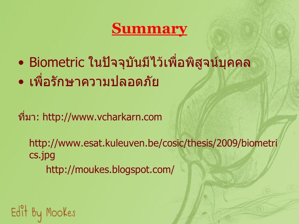 Summary Biometric ในปัจจุบันมีไว้เพื่อพิสูจน์บุคคล เพื่อรักษาความปลอดภัย ที่มา : http://www.vcharkarn.com http://www.esat.kuleuven.be/cosic/thesis/2009/biometri cs.jpg http://moukes.blogspot.com/