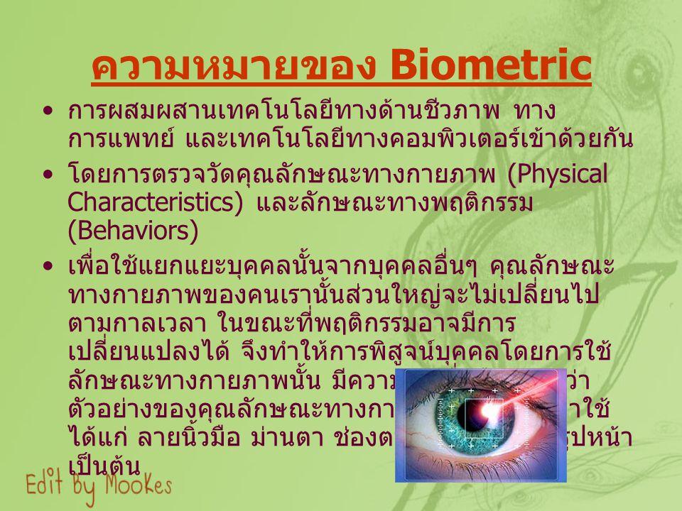 ความหมายของ Biometric การผสมผสานเทคโนโลยีทางด้านชีวภาพ ทาง การแพทย์ และเทคโนโลยีทางคอมพิวเตอร์เข้าด้วยกัน โดยการตรวจวัดคุณลักษณะทางกายภาพ (Physical Characteristics) และลักษณะทางพฤติกรรม (Behaviors) เพื่อใช้แยกแยะบุคคลนั้นจากบุคคลอื่นๆ คุณลักษณะ ทางกายภาพของคนเรานั้นส่วนใหญ่จะไม่เปลี่ยนไป ตามกาลเวลา ในขณะที่พฤติกรรมอาจมีการ เปลี่ยนแปลงได้ จึงทำให้การพิสูจน์บุคคลโดยการใช้ ลักษณะทางกายภาพนั้น มีความน่าเชื่อถือมากกว่า ตัวอย่างของคุณลักษณะทางกายภาพที่นิยมนำมาใช้ ได้แก่ ลายนิ้วมือ ม่านตา ช่องตาดำ ฝ่ามือ และรูปหน้า เป็นต้น
