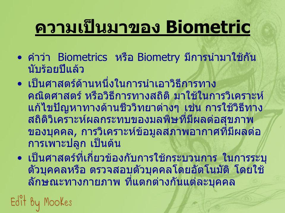 ความเป็นมาของ Biometric คำว่า Biometrics หรือ Biometry มีการนำมาใช้กัน นับร้อยปีแล้ว เป็นศาสตร์ด้านหนึ่งในการนำเอาวิธีการทาง คณิตศาสตร์ หรือวิธีการทางสถิติ มาใช้ในการวิเคราะห์ แก้ไขปัญหาทางด้านชีววิทยาต่างๆ เช่น การใช้วิธีทาง สถิติวิเคราะห์ผลกระทบของมลพิษที่มีผลต่อสุขภาพ ของบุคคล, การวิเคราะห์ข้อมูลสภาพอากาศที่มีผลต่อ การเพาะปลูก เป็นต้น เป็นศาสตร์ที่เกี่ยวข้องกับการใช้กระบวนการ ในการระบุ ตัวบุคคลหรือ ตรวจสอบตัวบุคคลโดยอัตโนมัติ โดยใช้ ลักษณะทางกายภาพ ที่แตกต่างกันแต่ละบุคคล