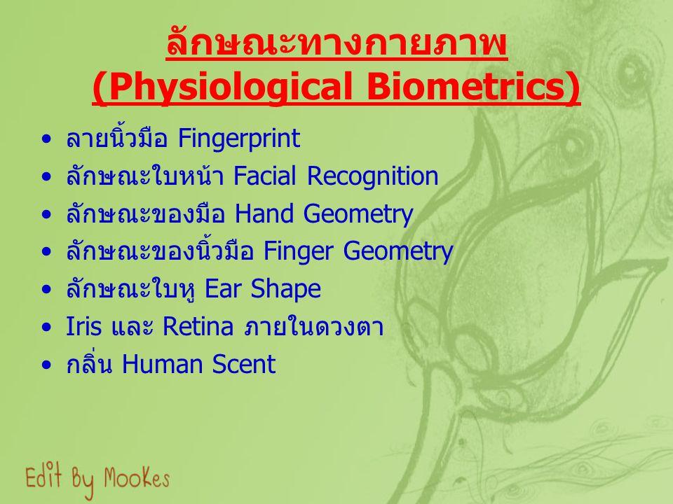 ลักษณะทางกายภาพ (Physiological Biometrics) ลายนิ้วมือ Fingerprint ลักษณะใบหน้า Facial Recognition ลักษณะของมือ Hand Geometry ลักษณะของนิ้วมือ Finger Geometry ลักษณะใบหู Ear Shape Iris และ Retina ภายในดวงตา กลิ่น Human Scent