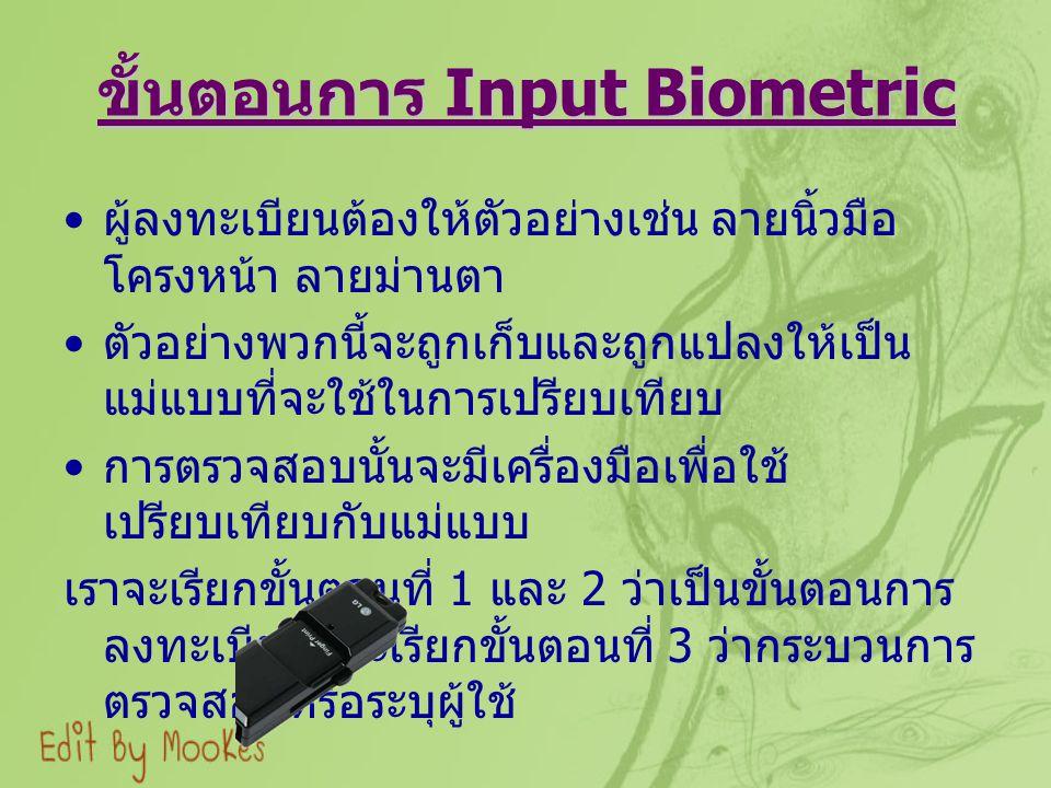 ขั้นตอนการ Input Biometric ผู้ลงทะเบียนต้องให้ตัวอย่างเช่น ลายนิ้วมือ โครงหน้า ลายม่านตา ตัวอย่างพวกนี้จะถูกเก็บและถูกแปลงให้เป็น แม่แบบที่จะใช้ในการเ