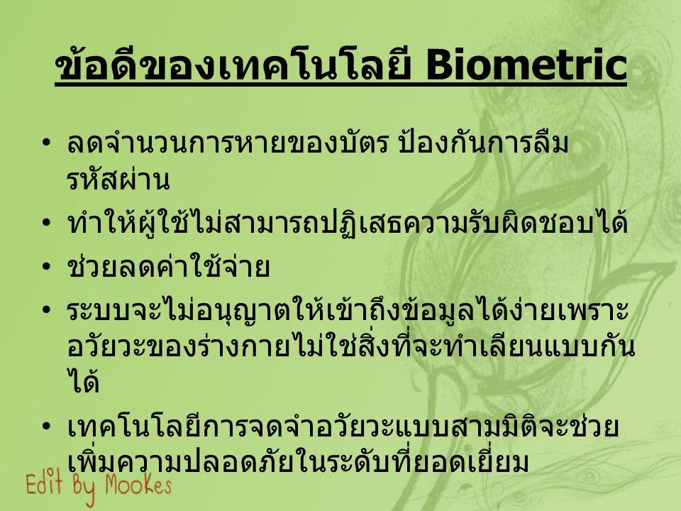 ข้อดีของเทคโนโลยี Biometric ลดจำนวนการหายของบัตร ป้องกันการลืม รหัสผ่าน ทำให้ผู้ใช้ไม่สามารถปฏิเสธความรับผิดชอบได้ ช่วยลดค่าใช้จ่าย ระบบจะไม่อนุญาตให้เข้าถึงข้อมูลได้ง่ายเพราะ อวัยวะของร่างกายไม่ใช่สิ่งที่จะทำเลียนแบบกัน ได้ เทคโนโลยีการจดจำอวัยวะแบบสามมิติจะช่วย เพิ่มความปลอดภัยในระดับที่ยอดเยี่ยม