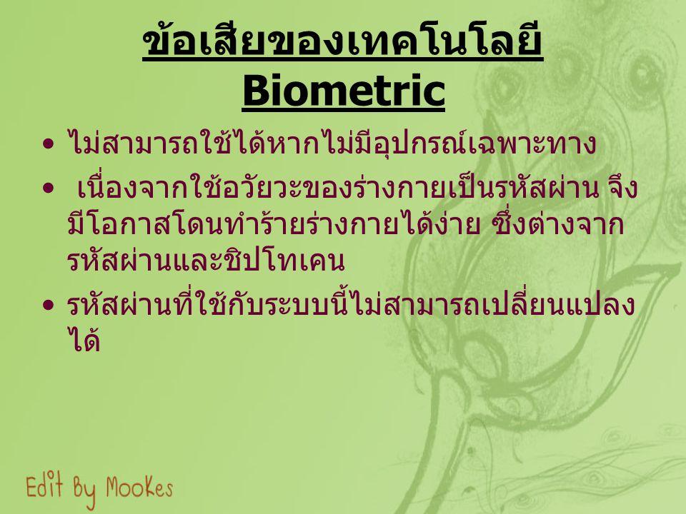 ข้อเสียของเทคโนโลยี Biometric ไม่สามารถใช้ได้หากไม่มีอุปกรณ์เฉพาะทาง เนื่องจากใช้อวัยวะของร่างกายเป็นรหัสผ่าน จึง มีโอกาสโดนทำร้ายร่างกายได้ง่าย ซึ่งต่างจาก รหัสผ่านและชิปโทเคน รหัสผ่านที่ใช้กับระบบนี้ไม่สามารถเปลี่ยนแปลง ได้